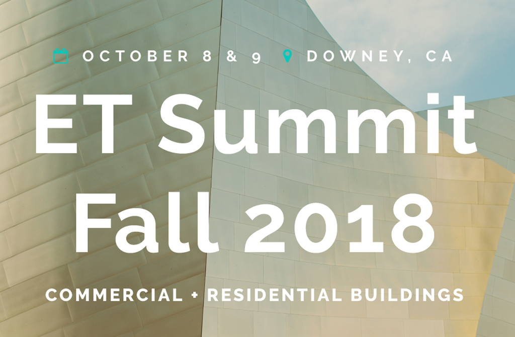 October 8 & 9 • Downey, CA • ET Summit: Fall 2018 • Commercial + Residential Buildings